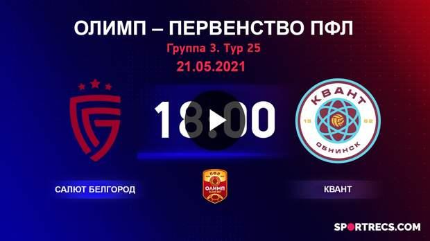 ОЛИМП – Первенство ПФЛ-2020/2021 Салют Белгород vs Квант 21.05.2021