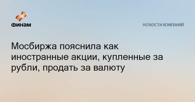 Мосбиржа пояснила, как иностранные акции, купленные за рубли, продать за валюту