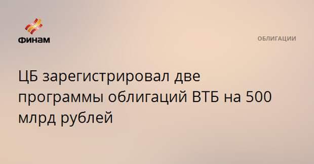 ЦБ зарегистрировал две программы облигаций ВТБ на 500 млрд рублей