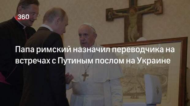 Папа римский назначил переводчика на встречах с Путиным послом на Украине