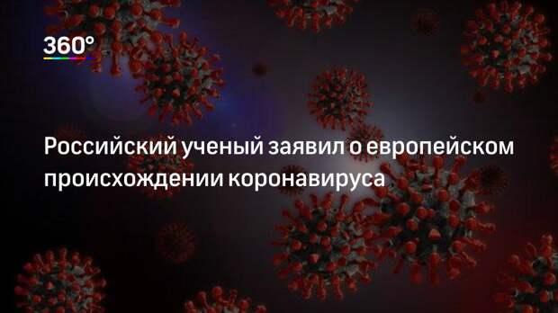 Российский ученый заявил о европейском происхождении коронавируса