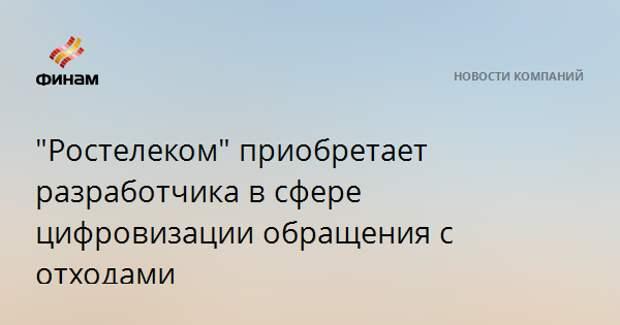 """""""Ростелеком"""" приобретает разработчика в сфере цифровизации обращения с отходами"""