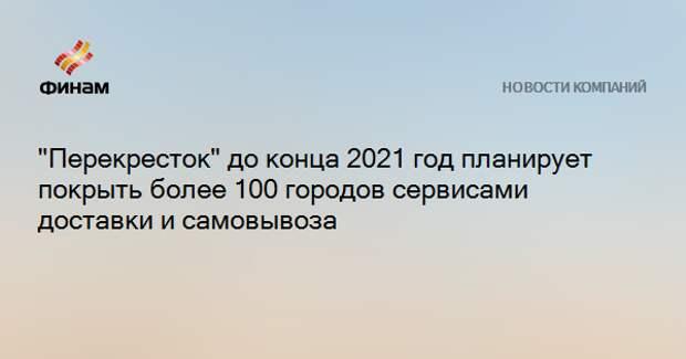 """""""Перекресток"""" до конца 2021 год планирует покрыть более 100 городов сервисами доставки и самовывоза"""