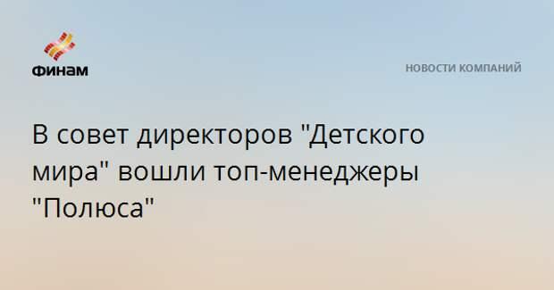 """В совет директоров """"Детского мира"""" вошли топ-менеджеры """"Полюса"""""""