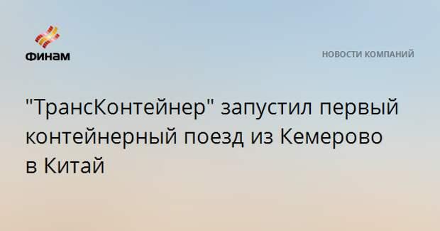 """""""ТрансКонтейнер"""" запустил первый контейнерный поезд из Кемерово в Китай"""