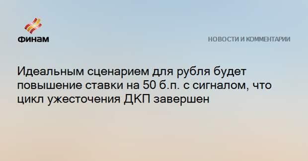 Идеальным сценарием для рубля будет повышение ставки на 50 б.п. с сигналом, что цикл ужесточения ДКП завершен