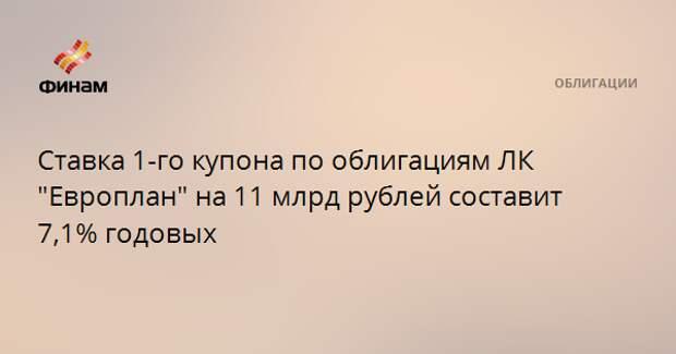 """Ставка 1-го купона по облигациям ЛК """"Европлан"""" на 11 млрд рублей составит 7,1% годовых"""