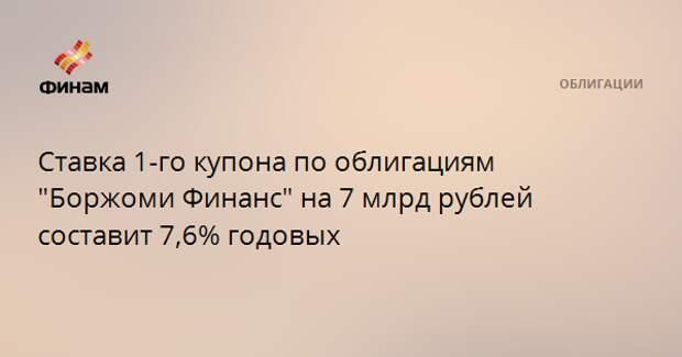 """Ставка 1-го купона по облигациям """"Боржоми Финанс"""" на 7 млрд рублей составит 7,6% годовых"""